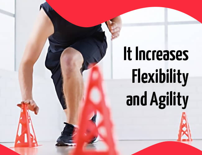 It Increases Flexibility and Agility